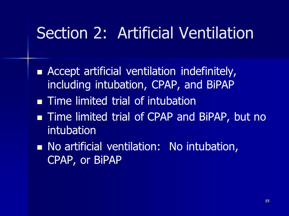 Section 2: Artificial Ventilation Accept artificial ventilation indefinitely, including intubation, CPAP, and BiPAP Time limited trial of intubation T