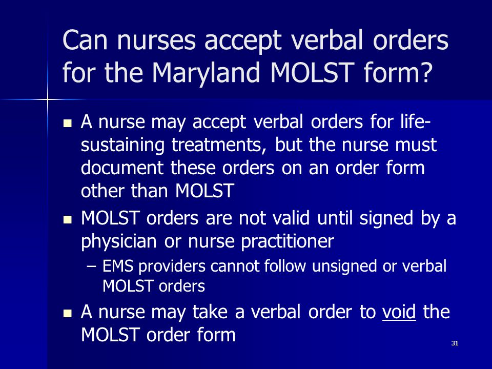 Can nurses accept verbal orders for the Maryland MOLST form? A nurse may accept verbal orders for life- sustaining treatments, but the nurse must docu