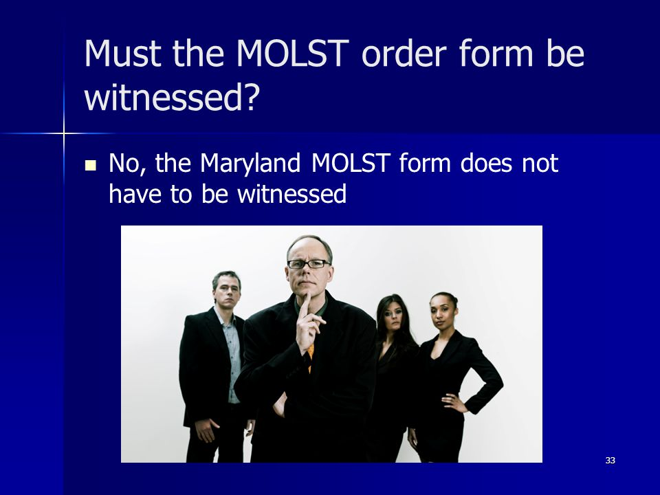 Must the MOLST order form be witnessed? No, the Maryland MOLST form does not have to be witnessed 33