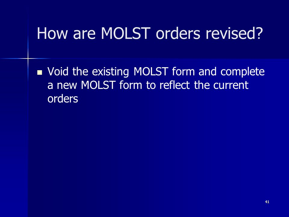 How are MOLST orders revised? Void the existing MOLST form and complete a new MOLST form to reflect the current orders 41