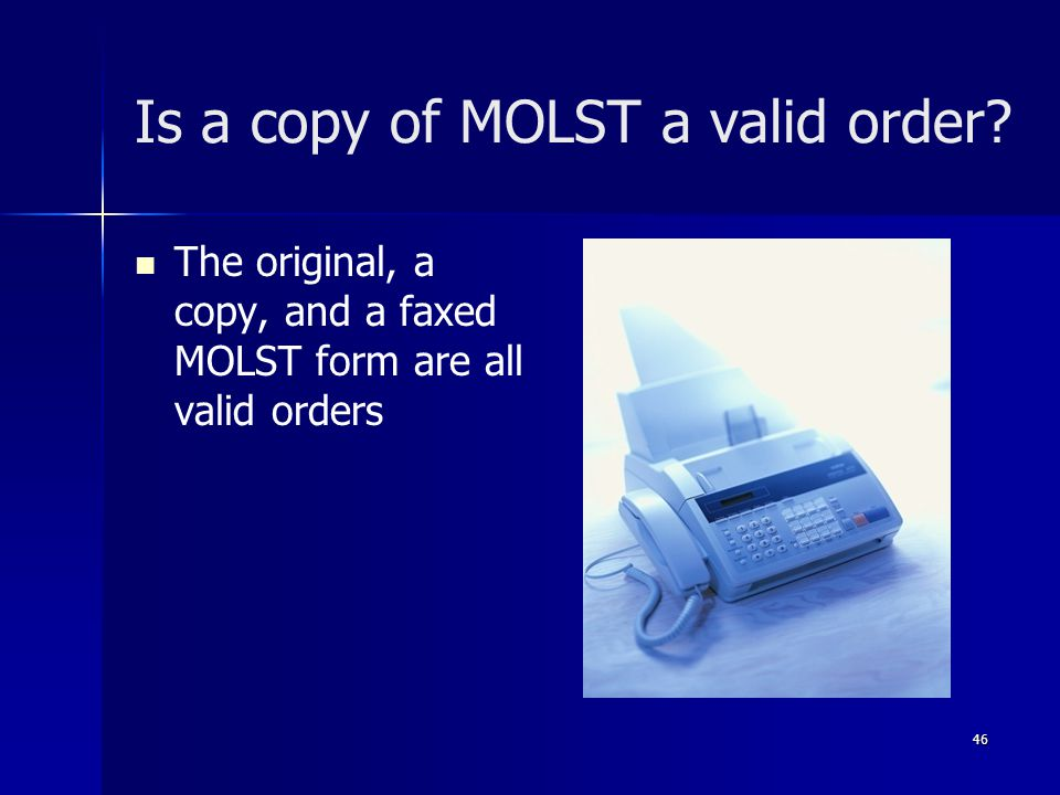 Is a copy of MOLST a valid order? The original, a copy, and a faxed MOLST form are all valid orders 46
