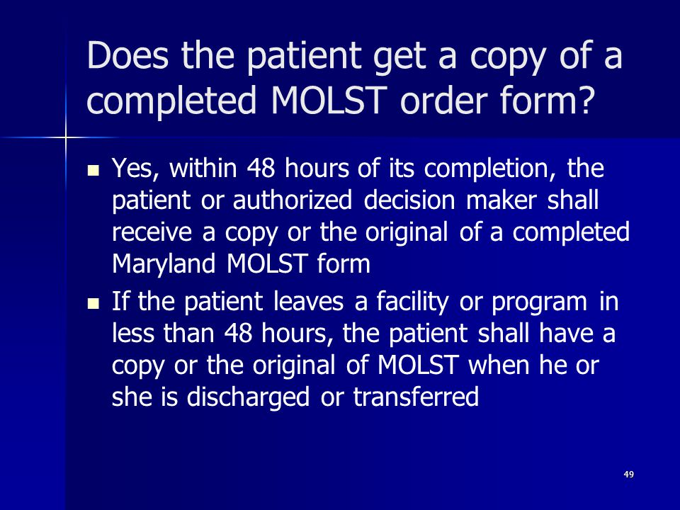 Does the patient get a copy of a completed MOLST order form? Yes, within 48 hours of its completion, the patient or authorized decision maker shall re