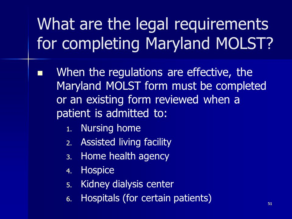 What are the legal requirements for completing Maryland MOLST? When the regulations are effective, the Maryland MOLST form must be completed or an exi