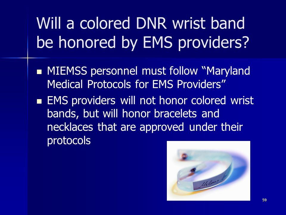 """Will a colored DNR wrist band be honored by EMS providers? MIEMSS personnel must follow """"Maryland Medical Protocols for EMS Providers"""" EMS providers w"""