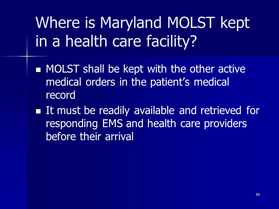 Where is Maryland MOLST kept in a health care facility? MOLST shall be kept with the other active medical orders in the patient's medical record It mu