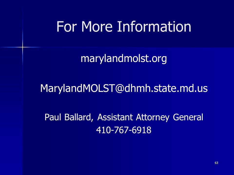 For More Information marylandmolst.org MarylandMOLST@dhmh.state.md.us Paul Ballard, Assistant Attorney General 410-767-6918 63