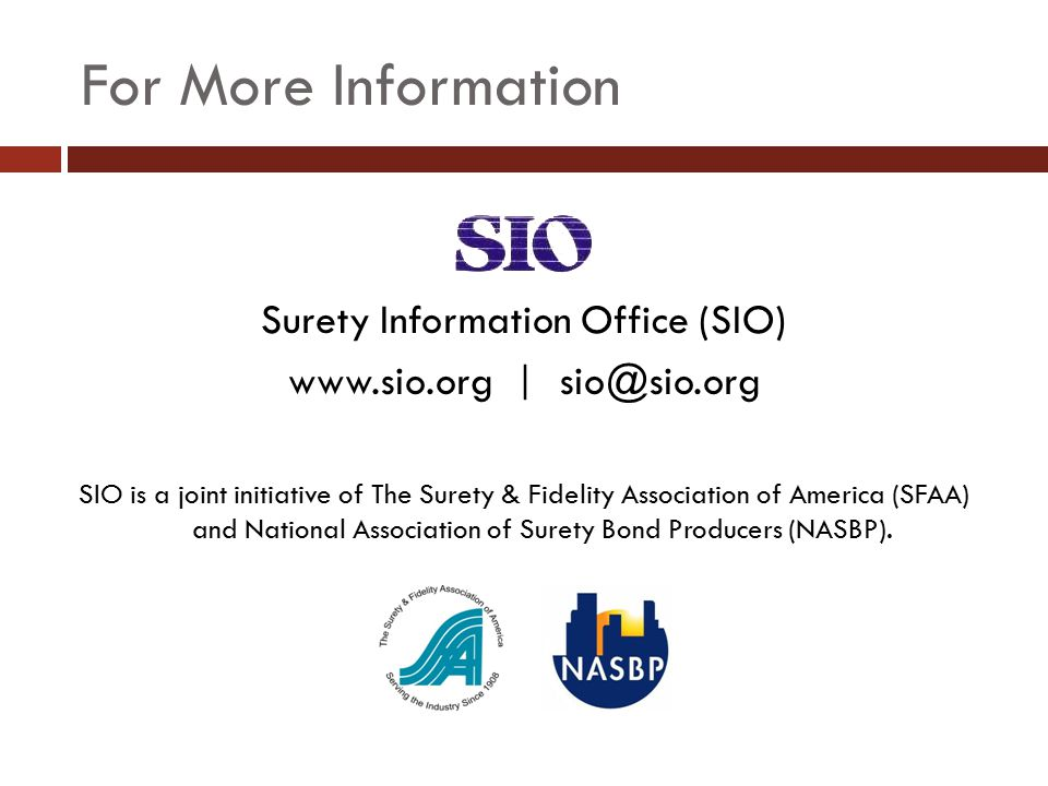 For More Information Surety Information Office (SIO) www.sio.org | sio@sio.org SIO is a joint initiative of The Surety & Fidelity Association of America (SFAA) and National Association of Surety Bond Producers (NASBP).