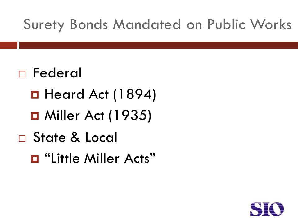  Federal  Heard Act (1894)  Miller Act (1935)  State & Local  Little Miller Acts Surety Bonds Mandated on Public Works
