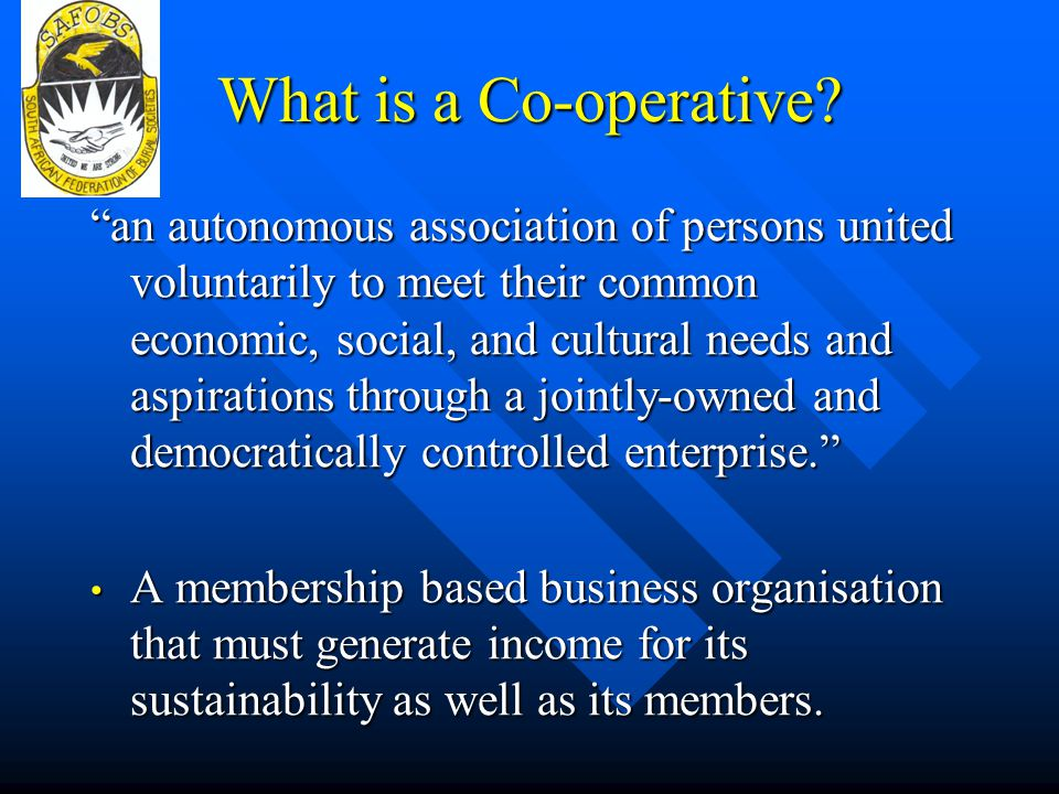 Principles of Cooperatives Cooperatives operate on the basis of principles and ethics of good practice; Open and Voluntary Membership Open and Voluntary Membership Democratic Member Control Democratic Member Control Member Economic Participation Member Economic Participation Autonomy and Independence Autonomy and Independence Education, Training and Transformation Education, Training and Transformation Cooperation among Co-operatives Cooperation among Co-operatives Concern for Communities Concern for Communities