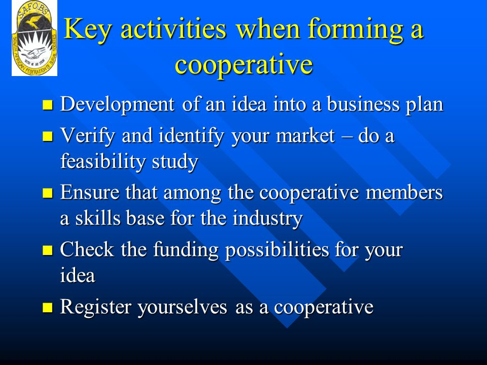 Key activities when forming a cooperative Development of an idea into a business plan Development of an idea into a business plan Verify and identify