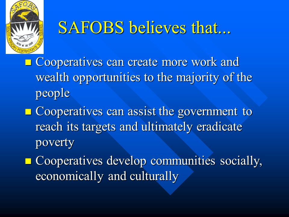 SAFOBS believes that... Cooperatives can create more work and wealth opportunities to the majority of the people Cooperatives can create more work and