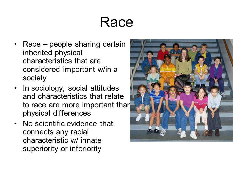 Race Race – people sharing certain inherited physical characteristics that are considered important w/in a society In sociology, social attitudes and