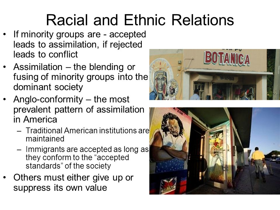 Racial and Ethnic Relations Melting Pot – all ethnic and racial minorities voluntarily blend together Tossed salad – traditions and cultures exist side by side – many Sociologist prefer this idea –Cultural Pluralism – desire of a group to maintain some sense of identity separate from the dominant group Accommodation – an extreme from of cultural pluralism.