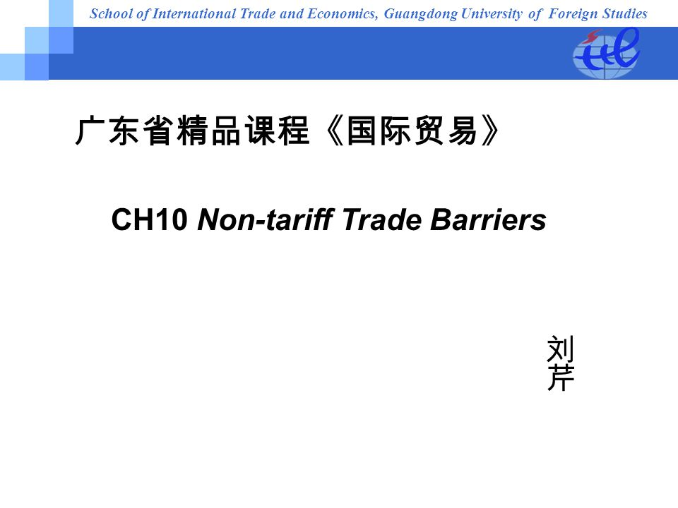 School of International Trade and Economics, Guangdong University of Foreign Studies 广东省精品课程《国际贸易》 CH10 Non-tariff Trade Barriers