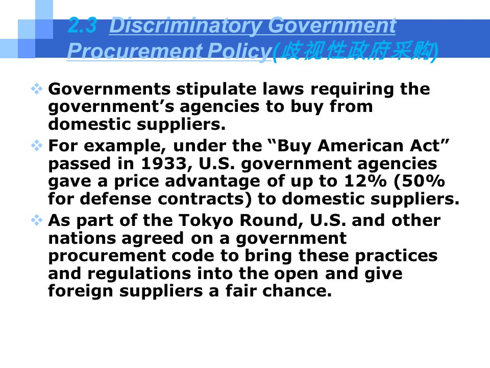 2.3 Discriminatory Government Procurement Policy( 歧视性政府采购 )Discriminatory Government Procurement Policy  Governments stipulate laws requiring the government's agencies to buy from domestic suppliers.