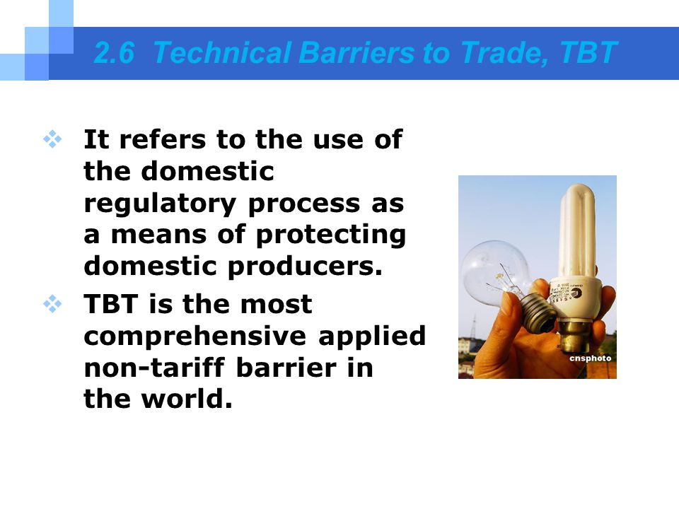 2.6 Technical Barriers to Trade, TBT  It refers to the use of the domestic regulatory process as a means of protecting domestic producers.