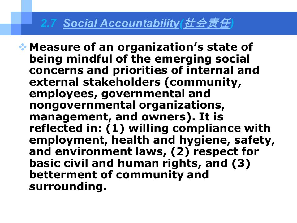 2.7 Social Accountability( 社会责任 )Social Accountability 社会责任  Measure of an organization's state of being mindful of the emerging social concerns and priorities of internal and external stakeholders (community, employees, governmental and nongovernmental organizations, management, and owners).