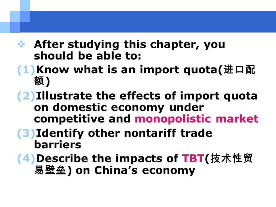  After studying this chapter, you should be able to: (1)Know what is an import quota( 进口配 额 ) (2)Illustrate the effects of import quota on domestic economy under competitive and monopolistic market (3)Identify other nontariff trade barriers (4)Describe the impacts of TBT( 技术性贸 易壁垒 ) on China's economy