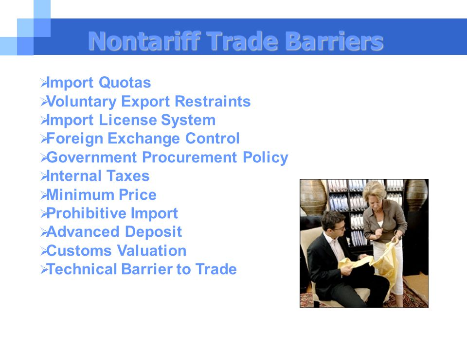 Nontariff Trade Barriers  Import Quotas  Voluntary Export Restraints  Import License System  Foreign Exchange Control  Government Procurement Policy  Internal Taxes  Minimum Price  Prohibitive Import  Advanced Deposit  Customs Valuation  Technical Barrier to Trade
