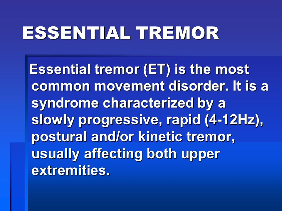 ESSENTIAL TREMOR Essential tremor (ET) is the most common movement disorder. It is a syndrome characterized by a slowly progressive, rapid (4-12Hz), p