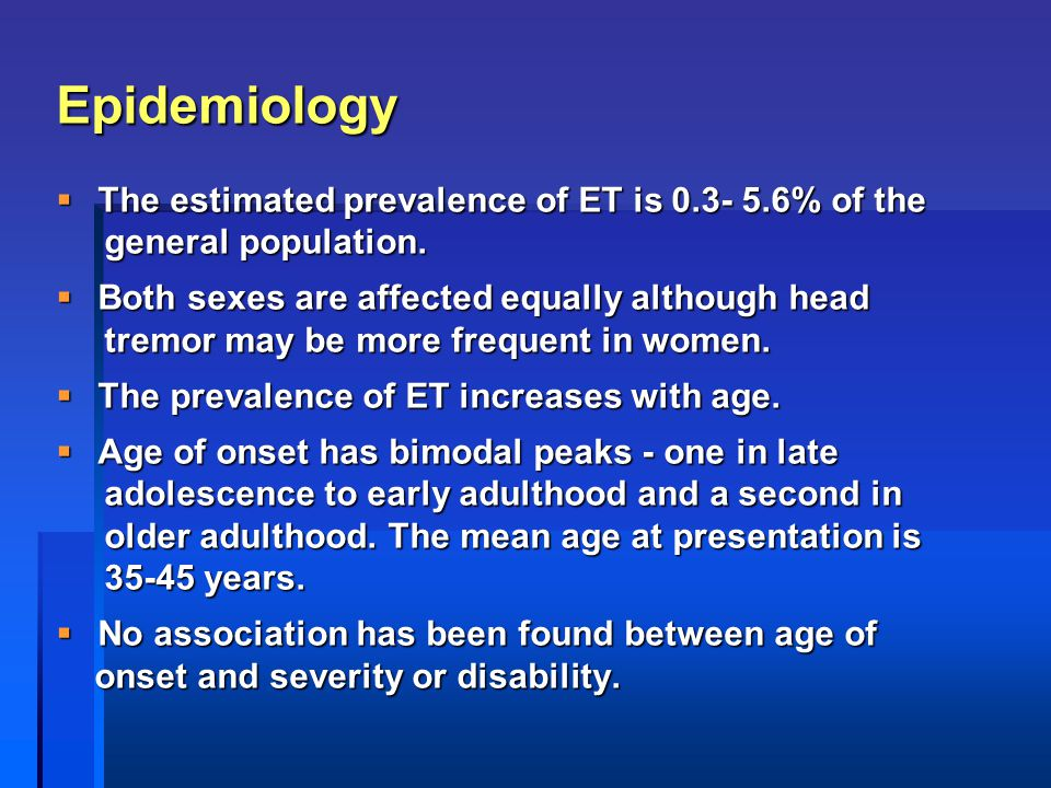 Epidemiology  The estimated prevalence of ET is 0.3- 5.6% of the general population. general population.  Both sexes are affected equally although h