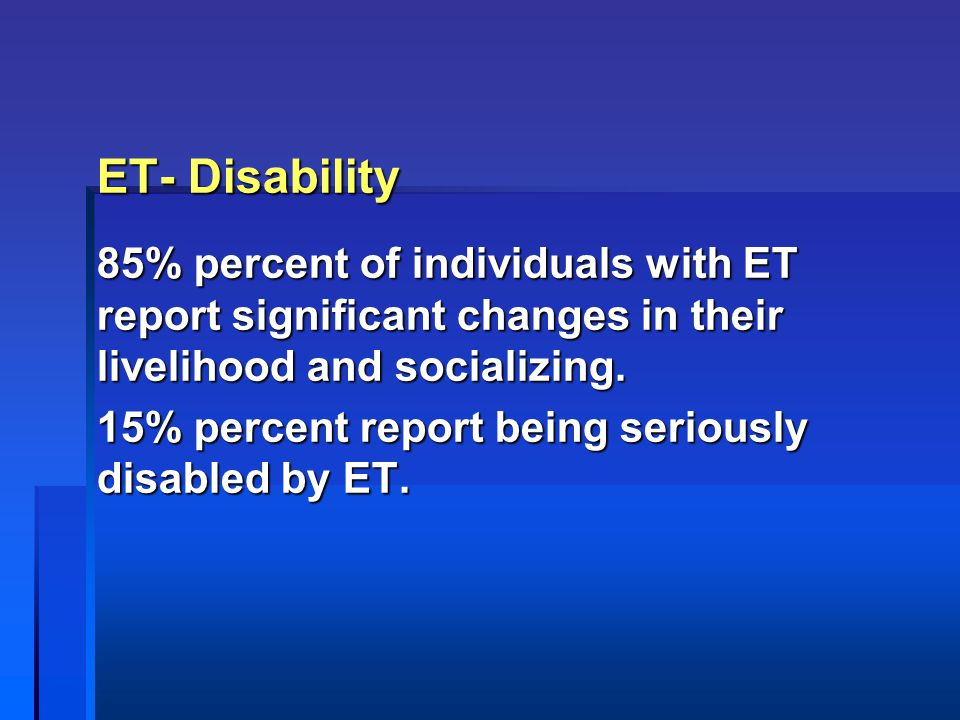 ET- Disability 85% percent of individuals with ET report significant changes in their livelihood and socializing. 15% percent report being seriously d