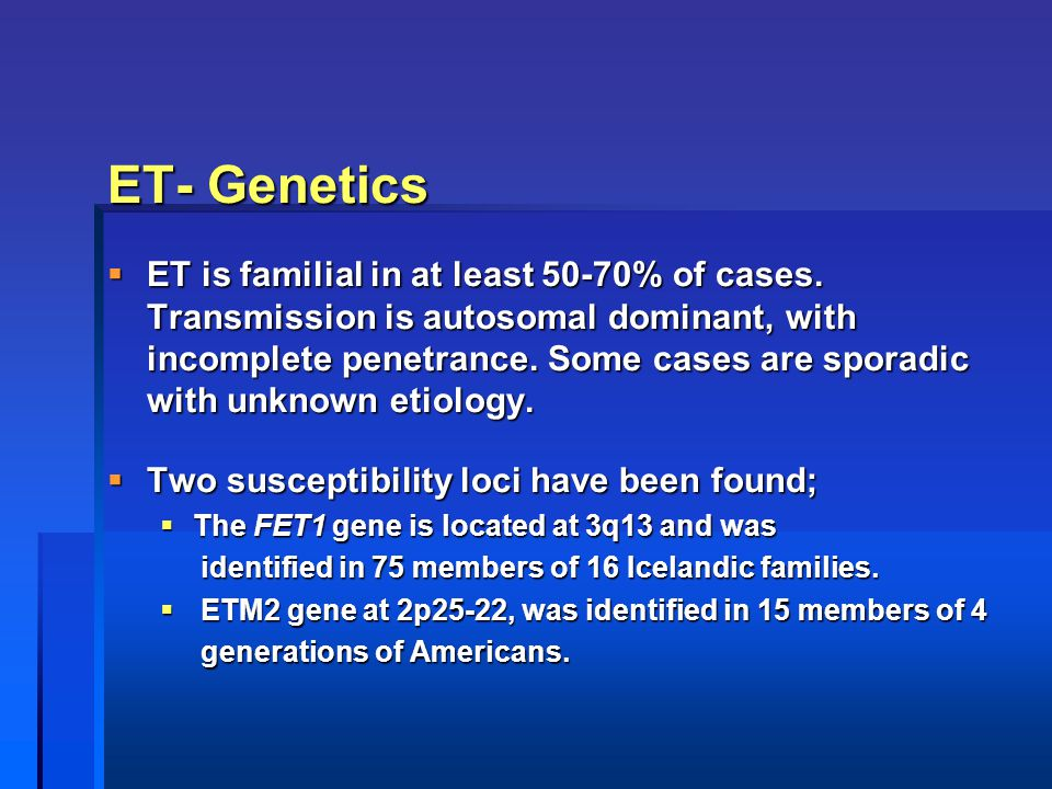 ET- Genetics  ET is familial in at least 50-70% of cases. Transmission is autosomal dominant, with incomplete penetrance. Some cases are sporadic wit