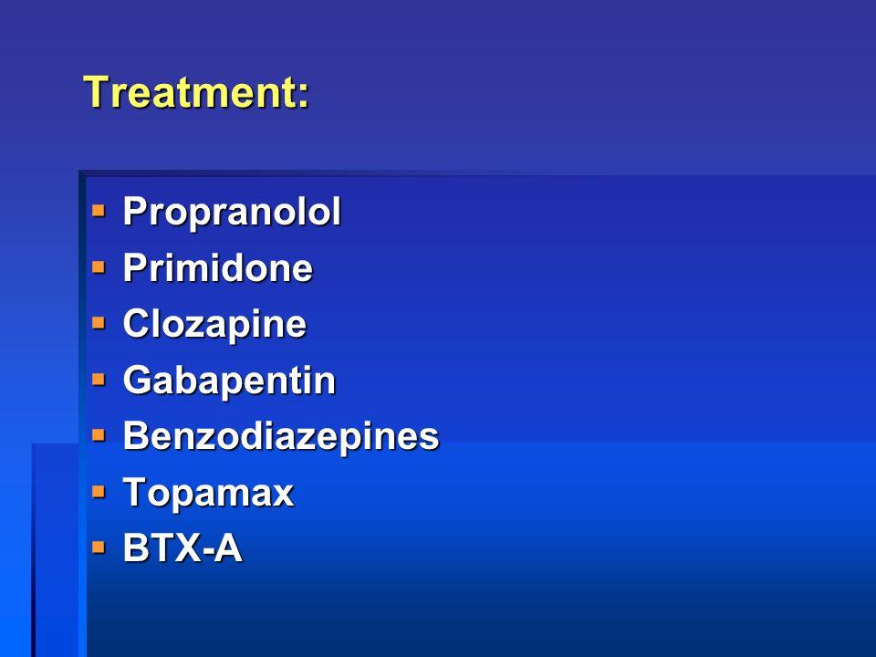 Treatment:  Propranolol  Primidone  Clozapine  Gabapentin  Benzodiazepines  Topamax  BTX-A