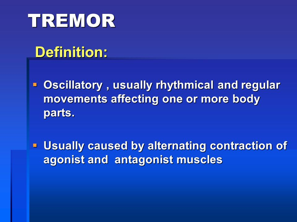 TREMOR  Oscillatory, usually rhythmical and regular movements affecting one or more body parts.  Usually caused by alternating contraction of agonis