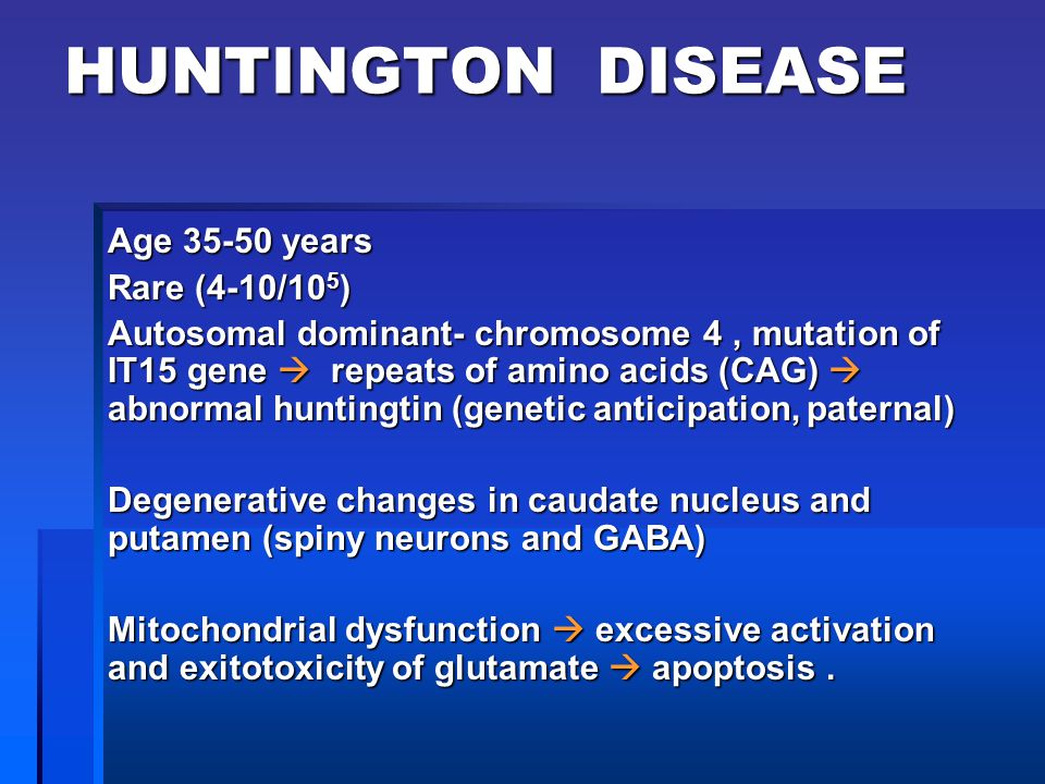 HUNTINGTON DISEASE Age 35-50 years Rare (4-10/10 5 ) Autosomal dominant- chromosome 4, mutation of IT15 gene  repeats of amino acids (CAG)  abnormal