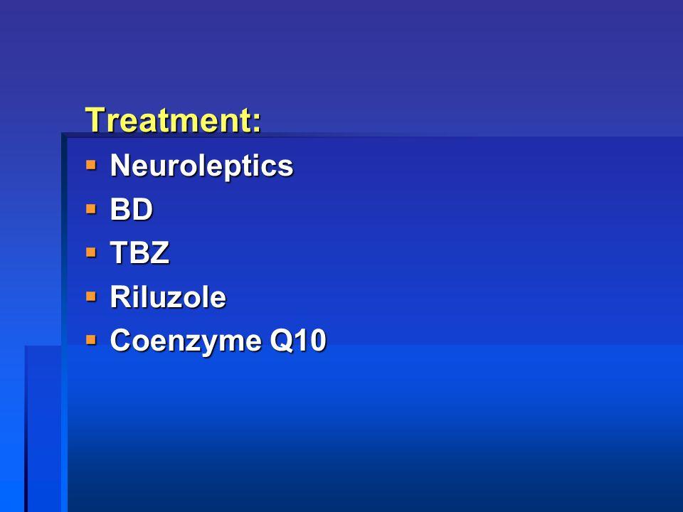 Treatment:  Neuroleptics  BD  TBZ  Riluzole  Coenzyme Q10