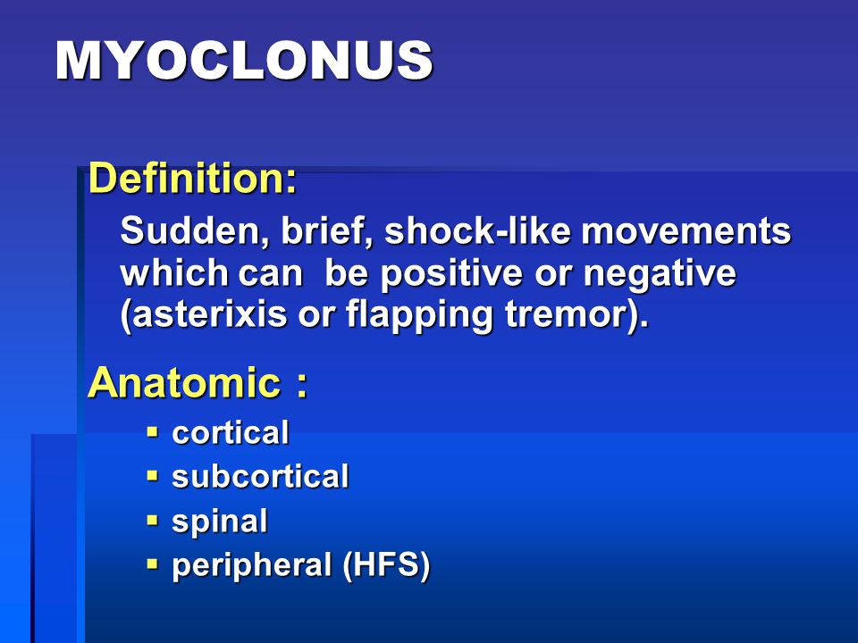 MYOCLONUS Definition: Sudden, brief, shock-like movements which can be positive or negative (asterixis or flapping tremor). Anatomic :  cortical  su