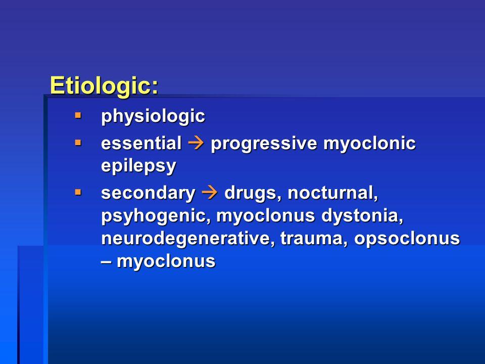 Etiologic:  physiologic  essential  progressive myoclonic epilepsy  secondary  drugs, nocturnal, psyhogenic, myoclonus dystonia, neurodegenerative, trauma, opsoclonus – myoclonus