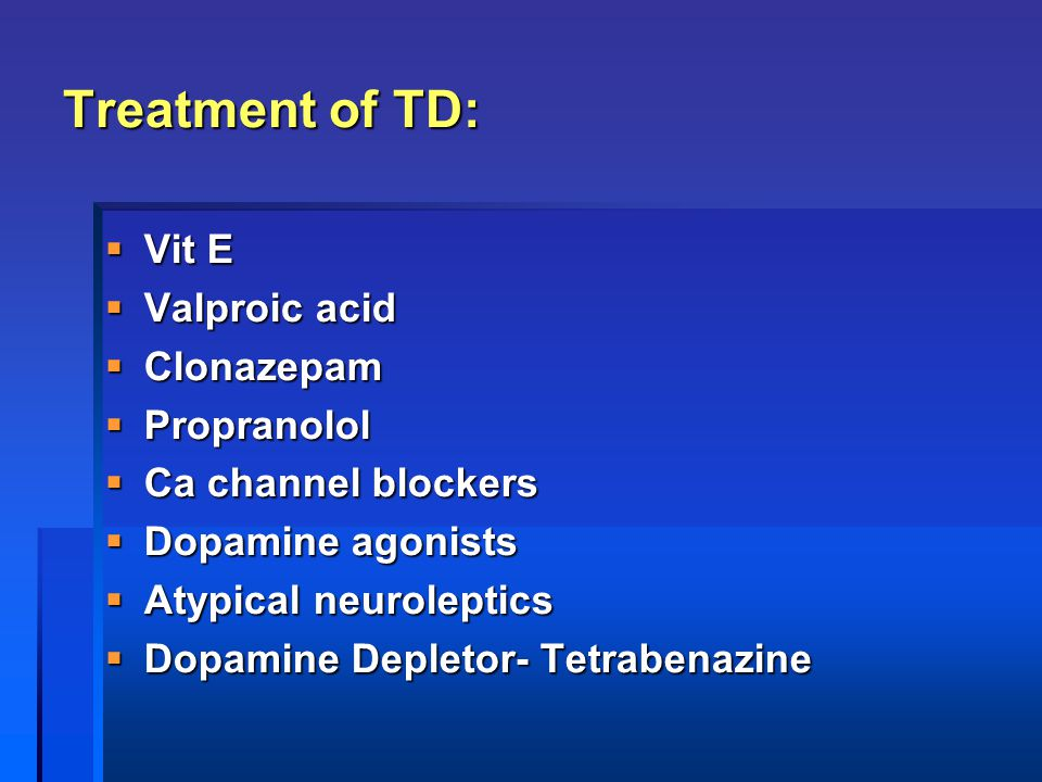 Treatment of TD:  Vit E  Valproic acid  Clonazepam  Propranolol  Ca channel blockers  Dopamine agonists  Atypical neuroleptics  Dopamine Deple