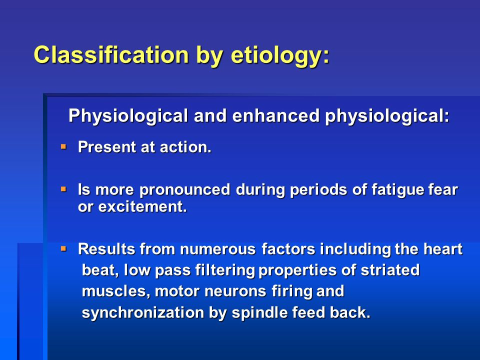 Classification by etiology: Physiological and enhanced physiological: Physiological and enhanced physiological:  Present at action.  Is more pronoun