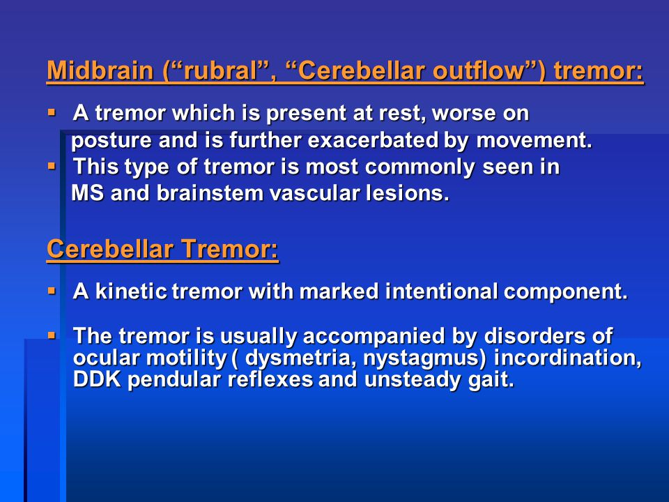 "Midbrain (""rubral"", ""Cerebellar outflow"") tremor:  A tremor which is present at rest, worse on posture and is further exacerbated by movement. postur"