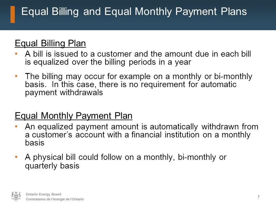 7 Equal Billing and Equal Monthly Payment Plans Equal Billing Plan A bill is issued to a customer and the amount due in each bill is equalized over the billing periods in a year The billing may occur for example on a monthly or bi-monthly basis.