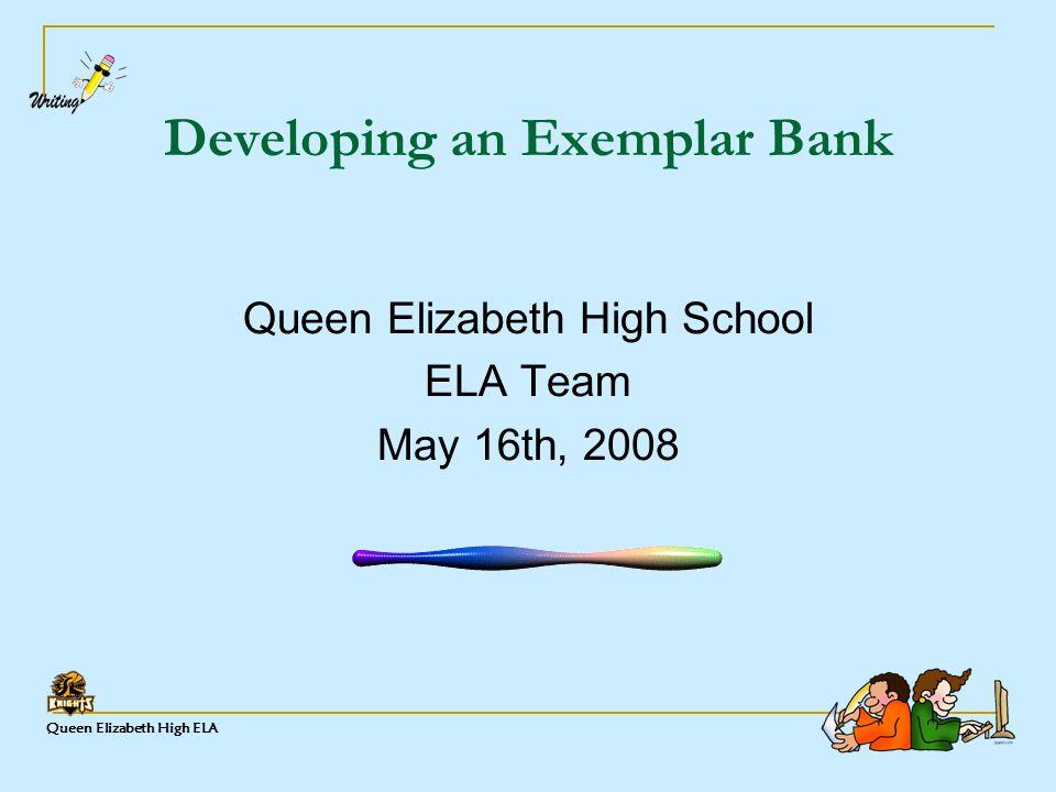 Queen Elizabeth High ELA Developing an Exemplar Bank Queen Elizabeth High School ELA Team May 16th, 2008