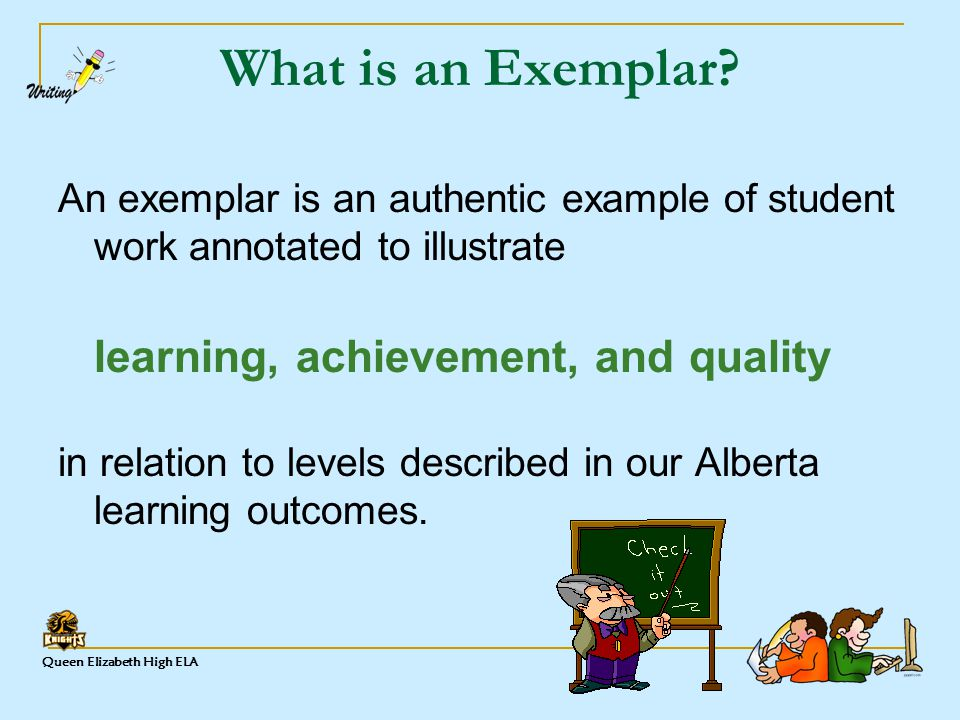 Queen Elizabeth High ELA What is an Exemplar? An exemplar is an authentic example of student work annotated to illustrate learning, achievement, and q
