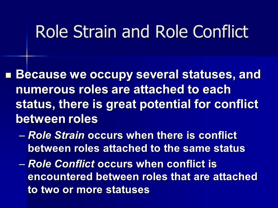 Role Strain and Role Conflict Because we occupy several statuses, and numerous roles are attached to each status, there is great potential for conflic