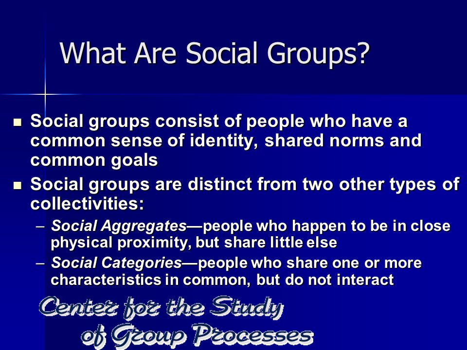What Are Social Groups? Social groups consist of people who have a common sense of identity, shared norms and common goals Social groups consist of pe