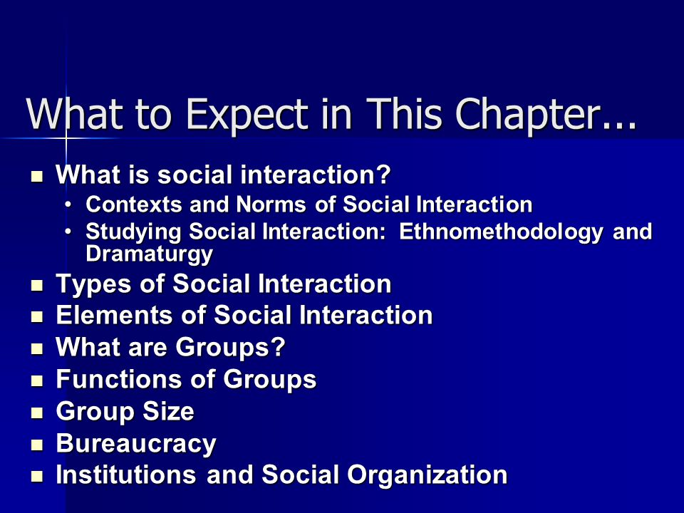 What to Expect in This Chapter... What is social interaction? What is social interaction? Contexts and Norms of Social InteractionContexts and Norms o