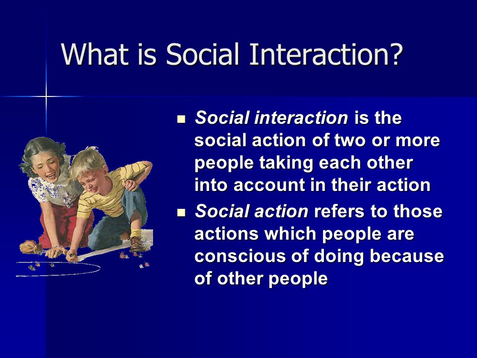 What is Social Interaction? Social interaction is the social action of two or more people taking each other into account in their action Social intera