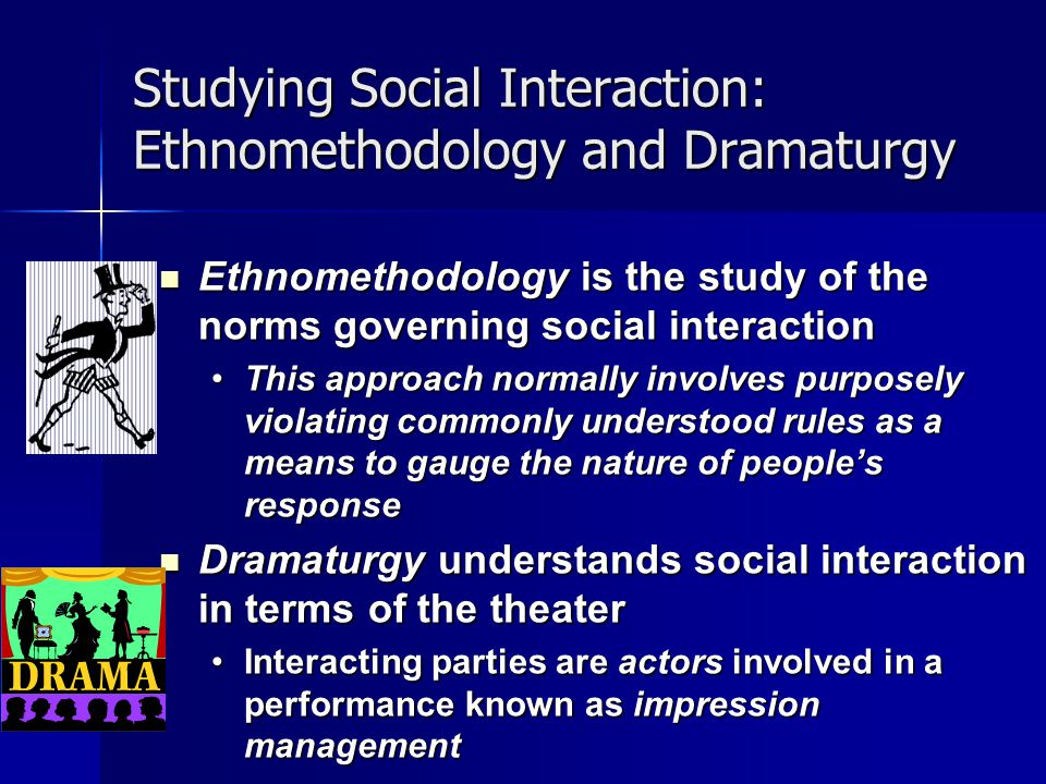 Studying Social Interaction: Ethnomethodology and Dramaturgy Ethnomethodology is the study of the norms governing social interaction Ethnomethodology