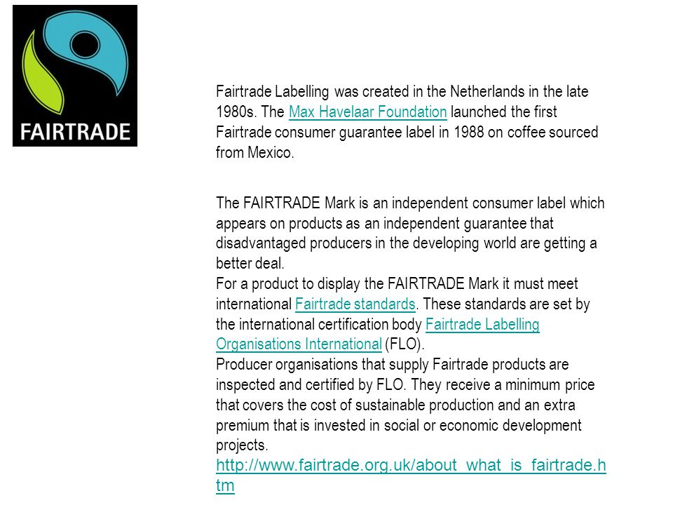 Fairtrade Labelling was created in the Netherlands in the late 1980s. The Max Havelaar Foundation launched the first Fairtrade consumer guarantee labe