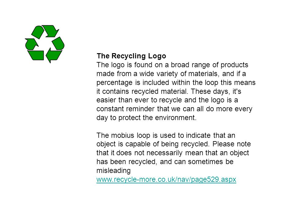 The Recycling Logo The logo is found on a broad range of products made from a wide variety of materials, and if a percentage is included within the loop this means it contains recycled material.