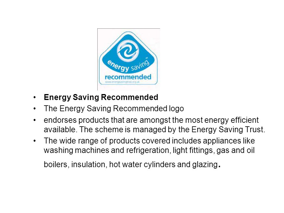 Energy Saving Recommended The Energy Saving Recommended logo endorses products that are amongst the most energy efficient available. The scheme is man