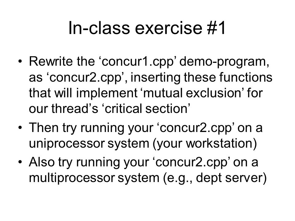 In-class exercise #1 Rewrite the 'concur1.cpp' demo-program, as 'concur2.cpp', inserting these functions that will implement 'mutual exclusion' for our thread's 'critical section' Then try running your 'concur2.cpp' on a uniprocessor system (your workstation) Also try running your 'concur2.cpp' on a multiprocessor system (e.g., dept server)