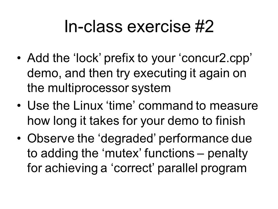 In-class exercise #2 Add the 'lock' prefix to your 'concur2.cpp' demo, and then try executing it again on the multiprocessor system Use the Linux 'time' command to measure how long it takes for your demo to finish Observe the 'degraded' performance due to adding the 'mutex' functions – penalty for achieving a 'correct' parallel program