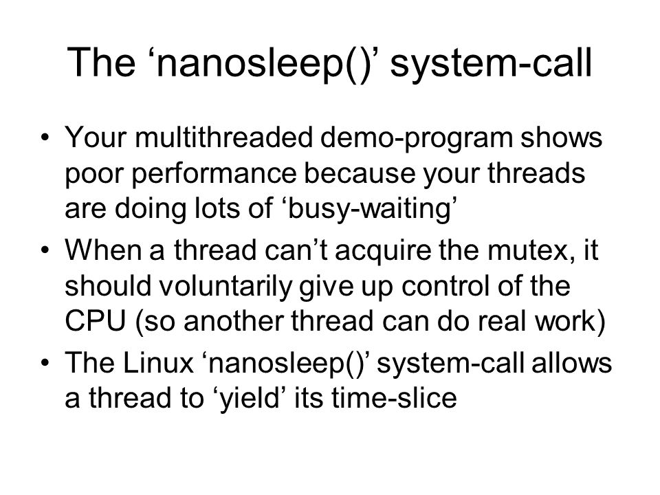 The 'nanosleep()' system-call Your multithreaded demo-program shows poor performance because your threads are doing lots of 'busy-waiting' When a thre
